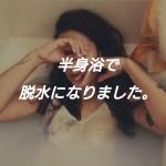 一歩間違えば大惨事!!半身浴で汗をかきすぎて脱水症状になった話