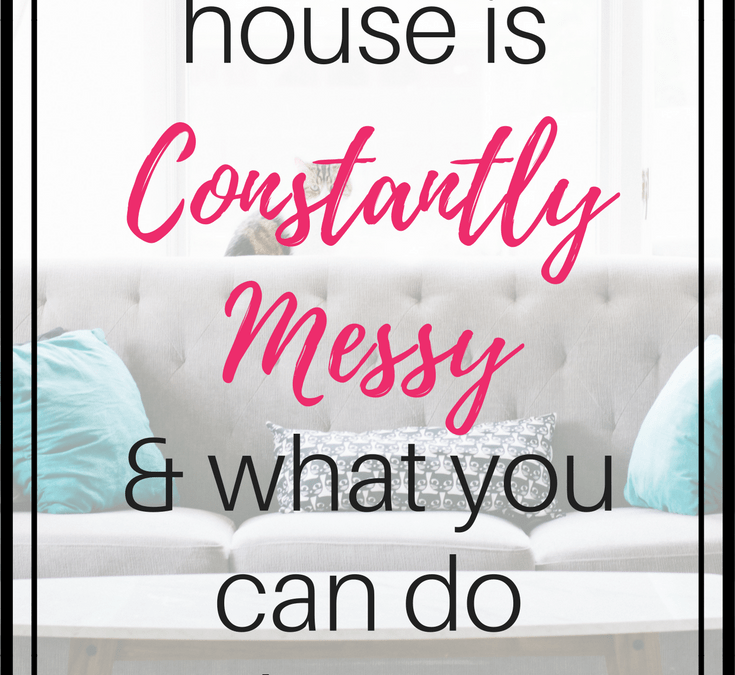 Why Your House is Constantly Messy, & How to Stop It
