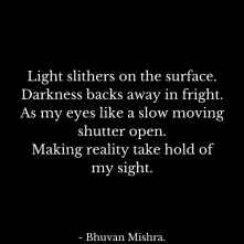 Light slithers on the surface.Darkness backs away in fright.As my eyes like a slow moving shutter open.making reality take hold of my sight.