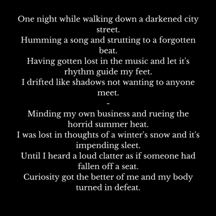 One night while walking down a darkened city street.Humming a song and strutting to a forgotten beat.Having gotten lost in the music and let it's rhythm guide my feet.I drifted like shad
