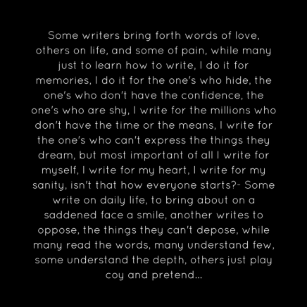 Some writers bring forth words of love, others on life, and some of pain, while many just to learn how to write, I do it for memories, I do it for the one's who hide, the one's who don't