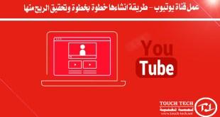 عمل قناة يوتيوب - طريقة انشاءها خطوة بخطوة وتحقيق الربح منها