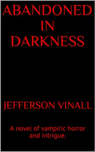 "Image of front cover of ""Abandoned in Darkness"". A novel of vampiric horror and intrigue, written by Jefferson Vinall."