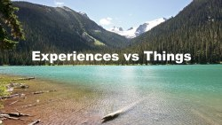 Experiences vs Things – Minimalism for a Richer Life