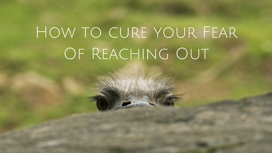How to cure your Fear Of Reaching Out