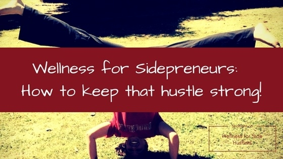 Wellness for sidepreneurs:  How to keep that hustle strong!