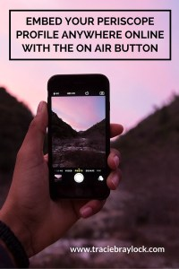 Embed Your Periscope Profile Anywhere Online with the On Air Button | Tracie Braylock