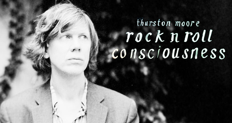 Thurston Moore Rock N Roll Consciousness