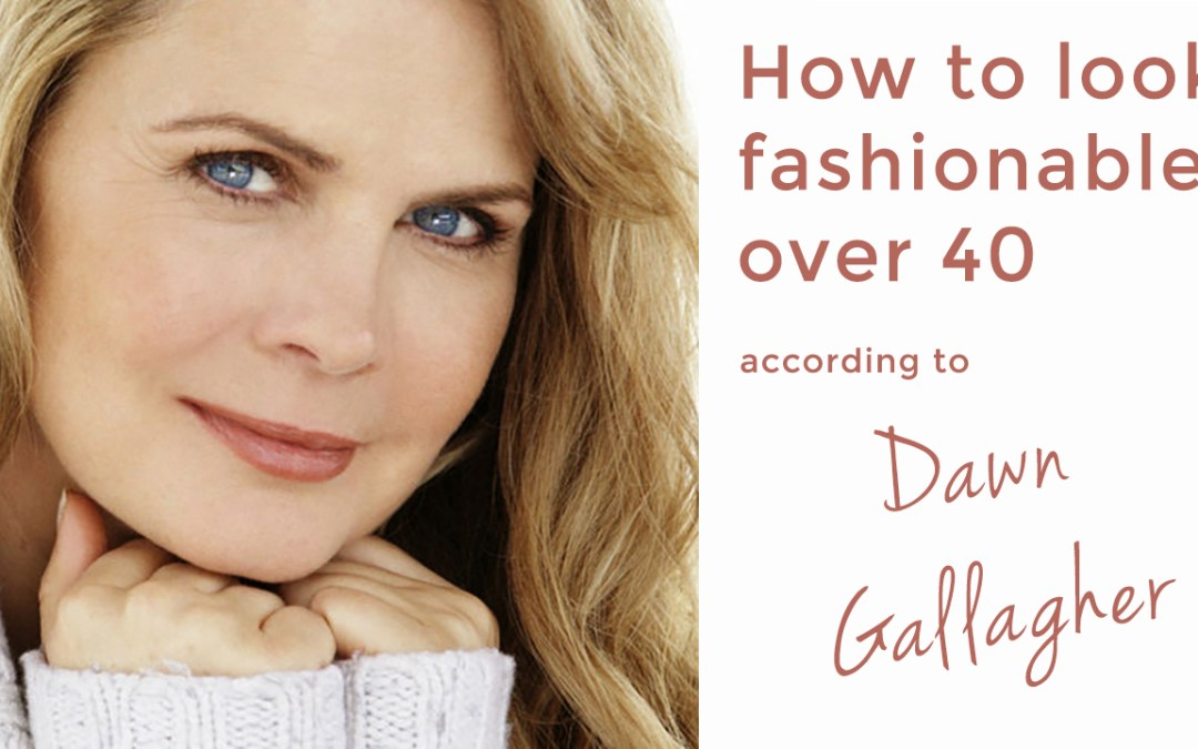 how to look fashionable over 40 dawn gallagher