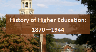 Influence of 1870 -1944 on Present Day Higher Education