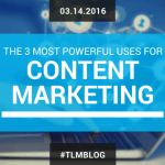 The 3 Most Powerful Uses of Content Marketing