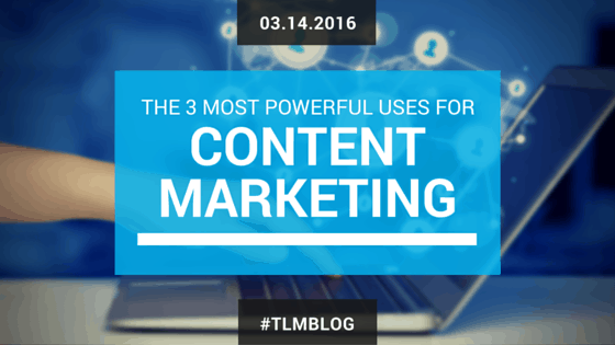 The 3 Most Powerful Uses for Content Marketing