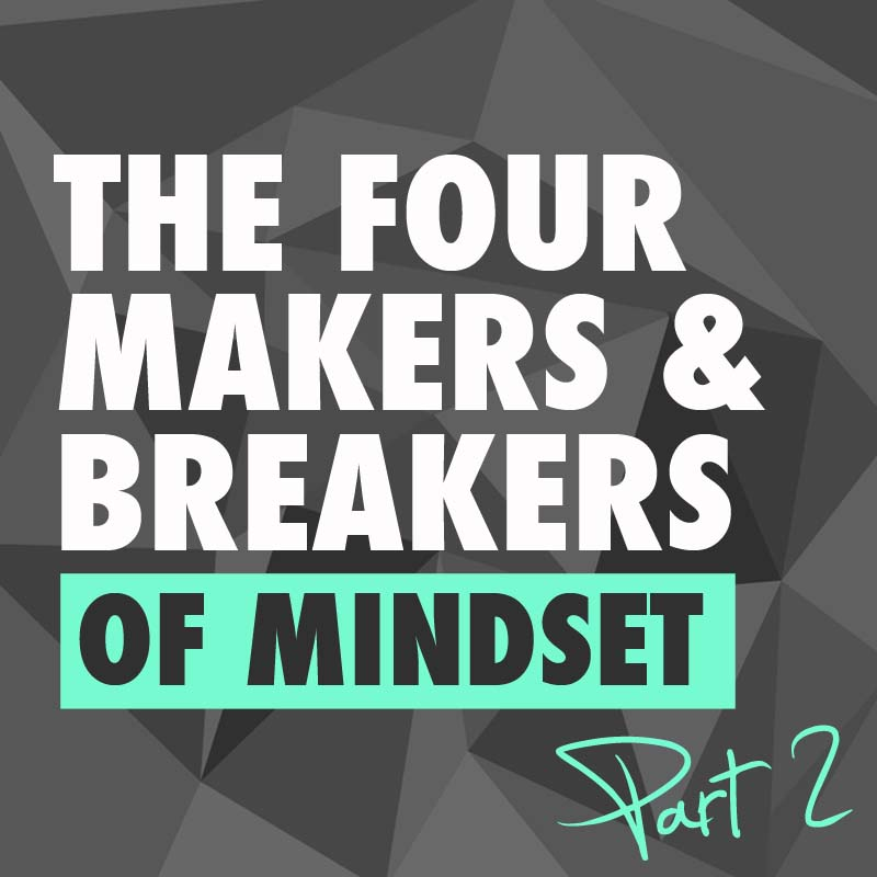 The 4 Makers & Breakers of Mindset – pt. 2