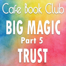 TC 279: Cafe Book Club – Big Magic: Trust
