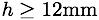 h>=12mm