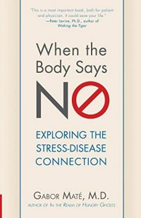 When the Body Says No: Understanding the  Stress-Disease Connection, by Gabor Maté