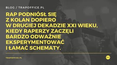 Rap podniósł się z kolan dopiero w drugiej dekadzie XXI wieku, kiedy raperzy zaczęli bardzo odważnie eksperymentować i łamać schematy.