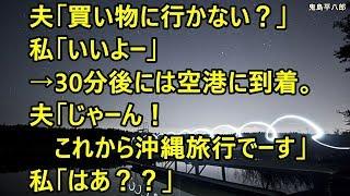 夫「買い物に行かない?」私「いいよー」→30分後には空港に到着。夫「じゃーん!これから沖縄旅行でーす」私「はあ??」【修羅場】