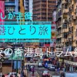 香港ひとり旅 #5 夜の香港島トラム観光