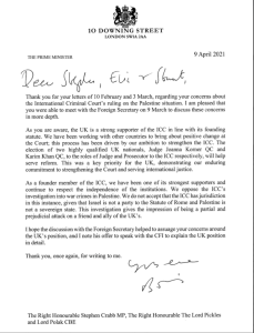 Dear Stephen, Eric and Stuart,  As you are aware, the UK is a strong supporter of the ICC in line with its founding statute. We have been working with other countries to bring about positive change at the Court'. This process has been driven by our ambition to strengthen the ICC. The election of two highly qualified UK nationals, Judge Joanna Korner QC and Karim Khan QC, to the roles of Judge and Prosecutor to the ICC respectively, will help serve reform. This was a key priority for the UK, demonstrating our enduring commitment to strengthening the Court and serving international justice.  As a founder member of the ICC, we have been one of its strongest supporters and continue to respect the independence of the institutions. We oppose the ICC's investigation into war crimes in Palestine. We do not accept that the ICC has jurisdiction in this instance, given that Israel is not a party to the Statute of Rome and Palestine is not a sovereign state. This investigation gives the impression of being a partial and prejudicial attack on a friend and ally of the UK's.  Yours ever, Boris