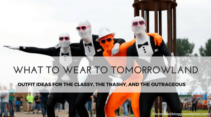 What To Wear to Tomorrowland- Outfit Ideas for the Classy, Trashy, and Outrageous