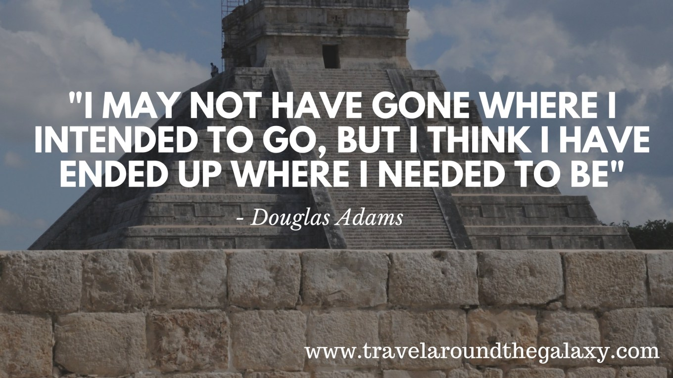 _I may not have gone where I intended to go, but I think I have ended up where I needed to be_ - Douglas Adams