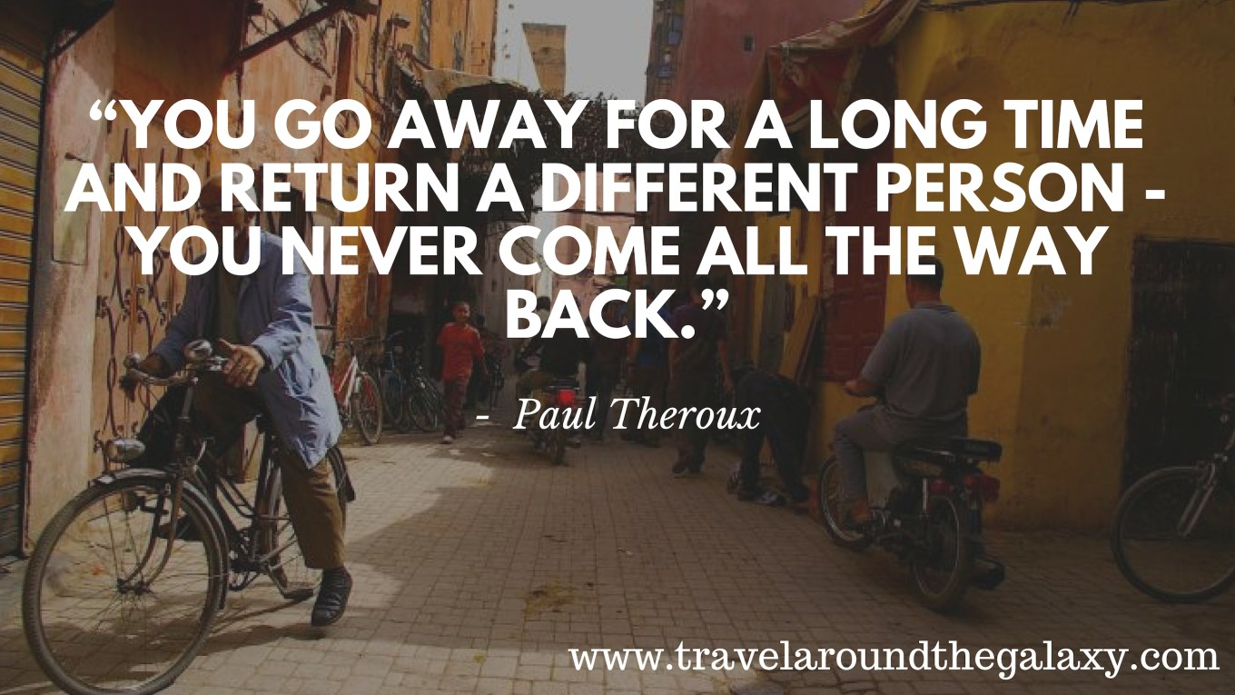 """You go away for a long time and return a different person - you never come all the way back."" - PAUL THEROUX"