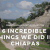 6 Incredible things we did in Chiapas