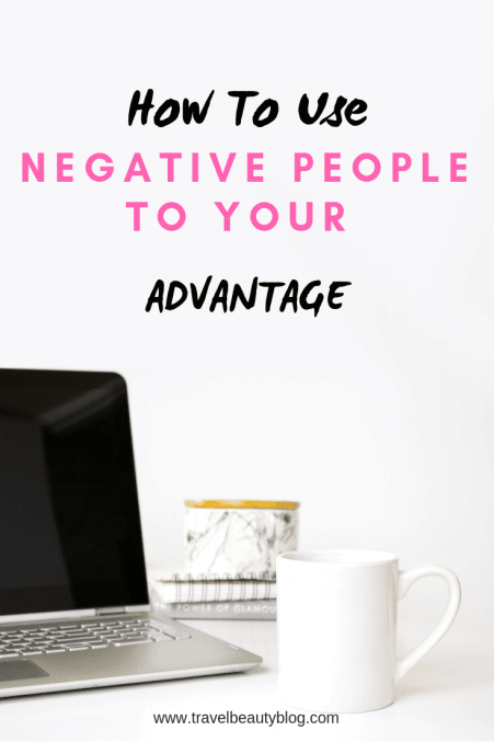 Negative People | How To Use Negative People To Your Advantage | Difficult People | How To Cope With Difficult People and Situations | Travel Beauty Blog