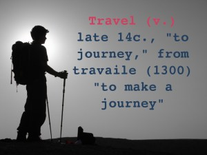 "Travel (v.) late 14c., ""to journey,"" from travailen (1300) ""to make a journey,"""