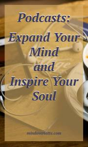 Podcasts: Expand Your Mind and Inspire Your Soul