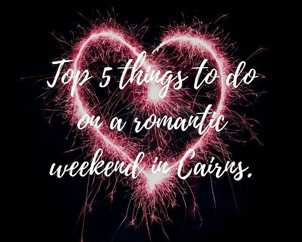 Top 5 Things To Do on a Romantic Weekend in Cairns