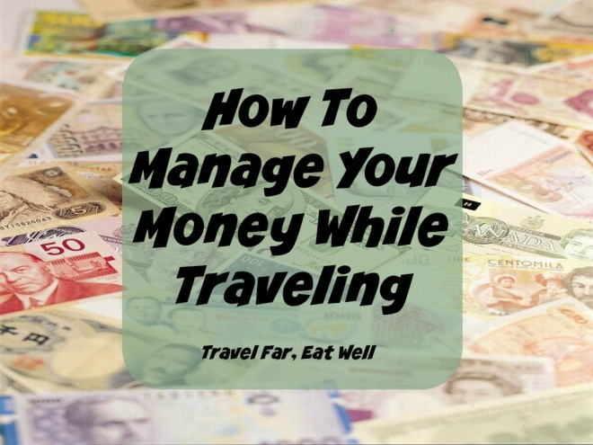 How To Manage Your Money While Traveling || Travel Far, Eat Well