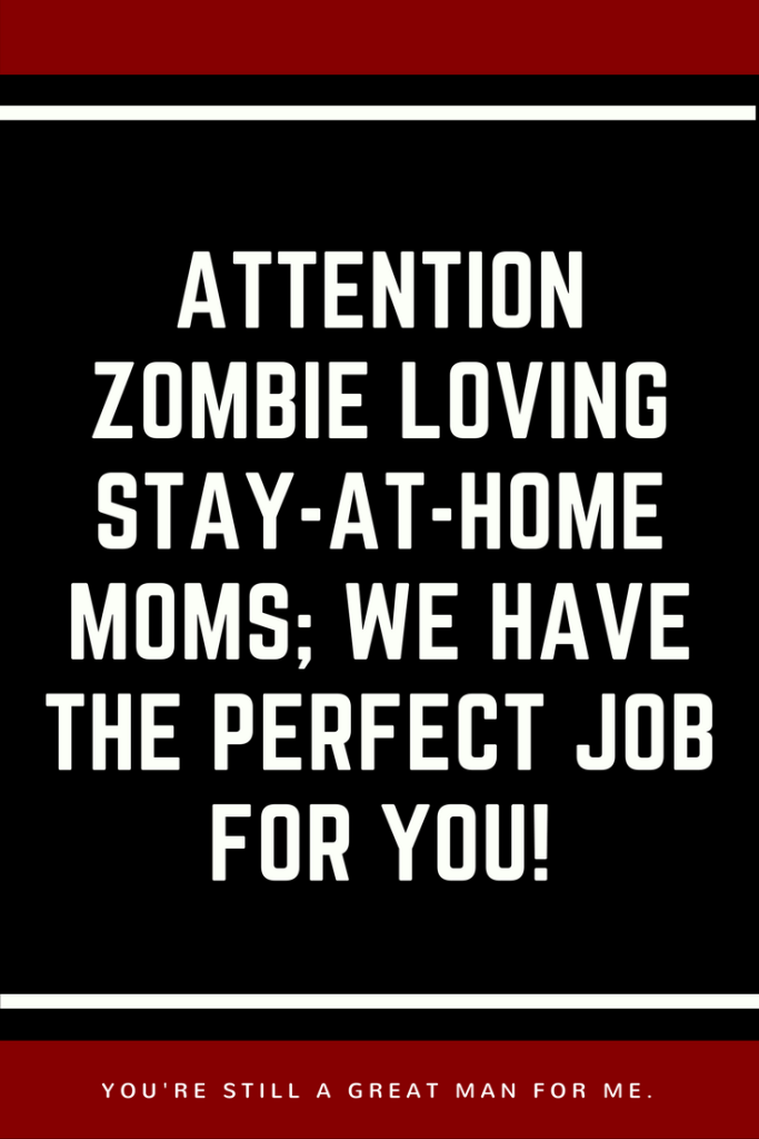 Attention Zombie Loving Stay-At-Home Moms; We Have The PERFECT Job For You!