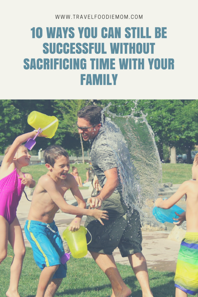10 Ways You Can Still Be Successful Without Sacrificing Time With Your Family