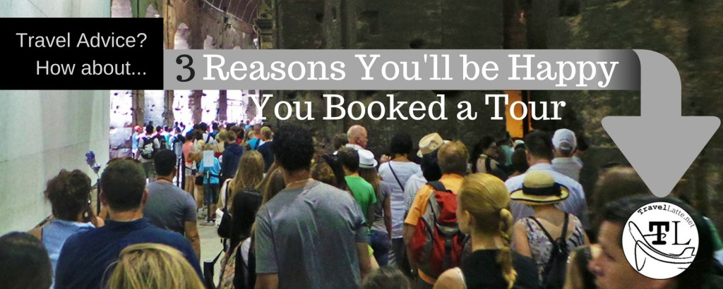 Three Reasons You'll be Happy You Booked a Tour via @TravelLatte.net