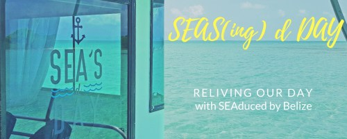 Seas(ing) d Day - Reliving our day with SEAduced by Belize, via @TravelLatte.net