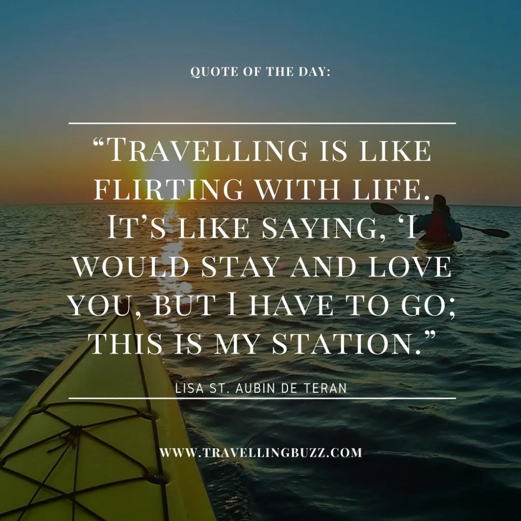 Travel quote of the day - Travelling is like flirting with life. It's like saying I would stay and love you, but I have to go. This is  my station