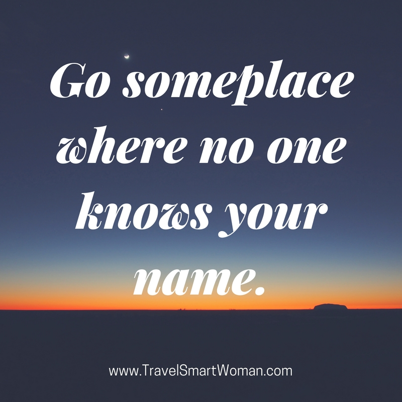 Quote-Go someplace where no one knows your name