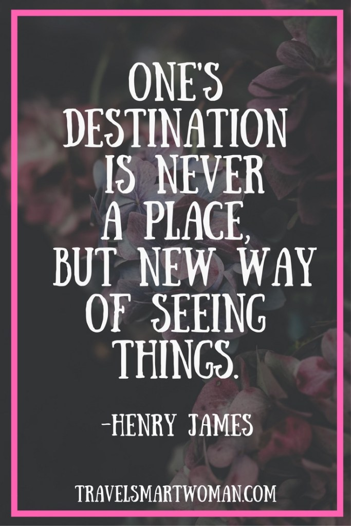 "Destination travel quote: ""One's destination is never a place, but a new way of seeing things."" (Henry James)"