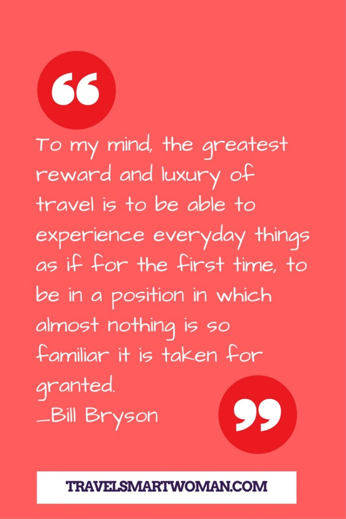 """""""To my mind, the greatest reward and luxury of travel is to be able to experience everyday things as if for the first time, to be in a position in which almost nothing is so familiar it is taken for granted."""" -Bill Bryson"""