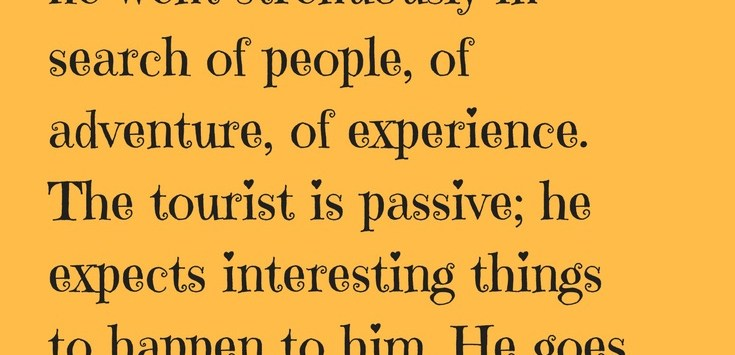 'The traveler was active; he went strenuously in search of people, of adventure, of experience. The tourist is passive; he expects interesting things to happen to him. He goes 'sight-seeing'.' - Daniel J. Boorstin