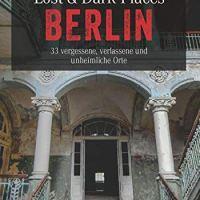 Lost & Dark Places Berlin. 33 vergessene, verlassene und unheimliche Orte von Corinna Urbach und Christine Volpert