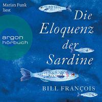 Die Eloquenz der Sardine. Unglaubliche Geschichten aus der Welt der Flüsse und Meere von Bill François (Buch und Hörbuch)