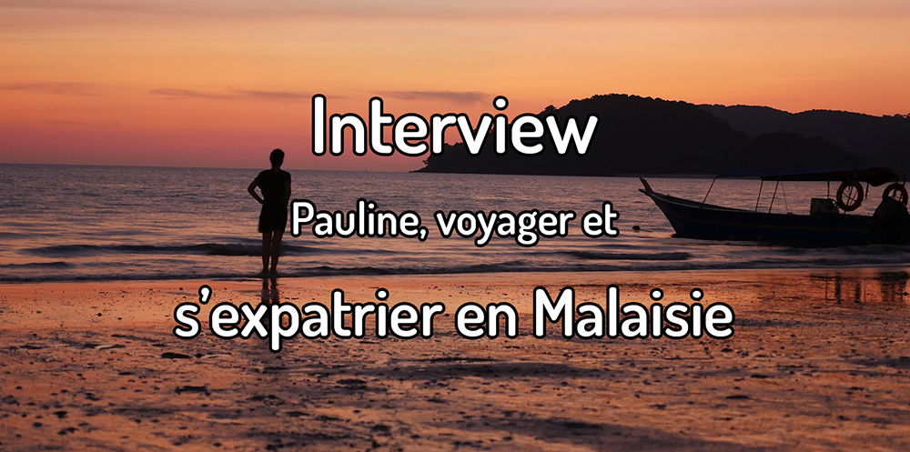 Interview – Pauline, s'expatrier en Malaisie