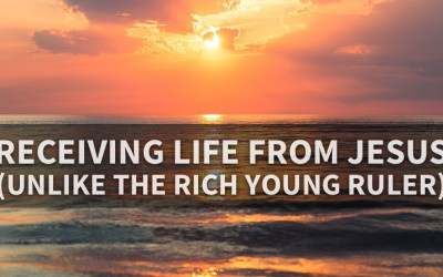 Receiving Life From Jesus, Unlike The Rich Young Ruler (Mark 10:17–27)