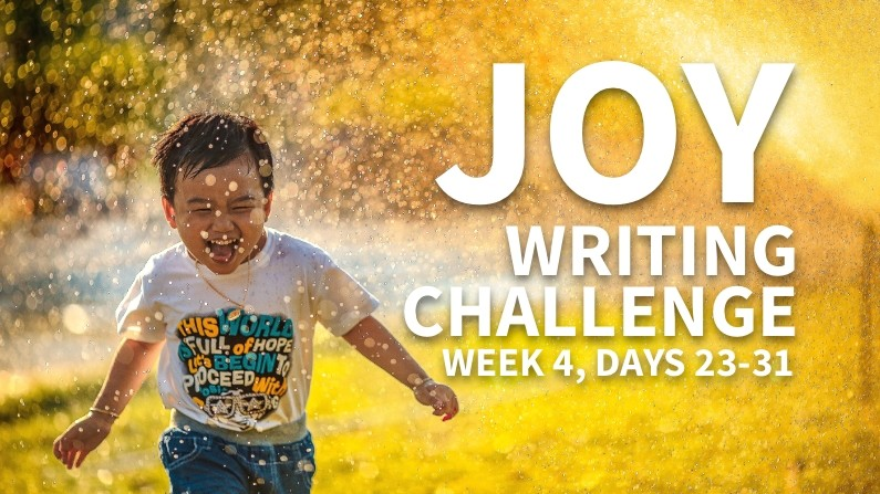 Joy Writing Challenge (Week 4, Days 23-31)