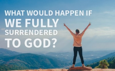 What Would Happen If We Fully Surrendered To God?