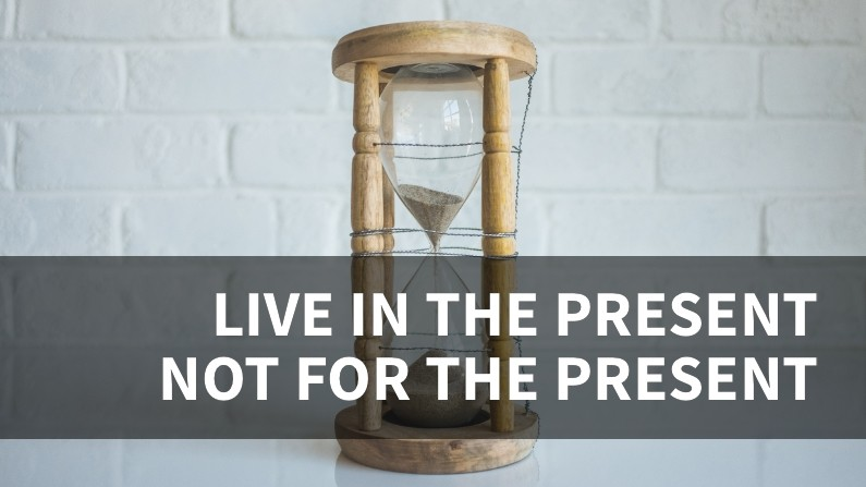 Live IN the present, but not FOR the present