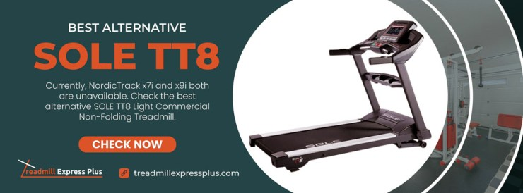 Currently, NordicTrack x7i and x9i both are unavailable. Check the best alternative SOLE TT8 Light Commercial Non-Folding Treadmill.